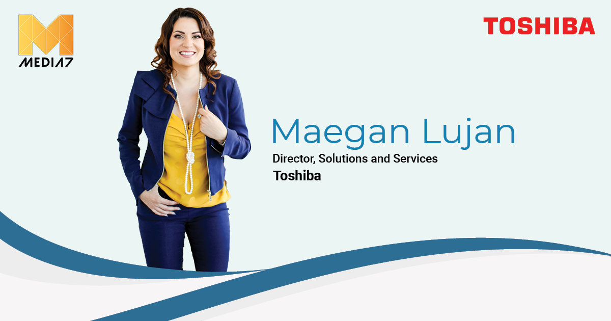 Maegan Lujan, Director- Solutions and Services at Toshiba
